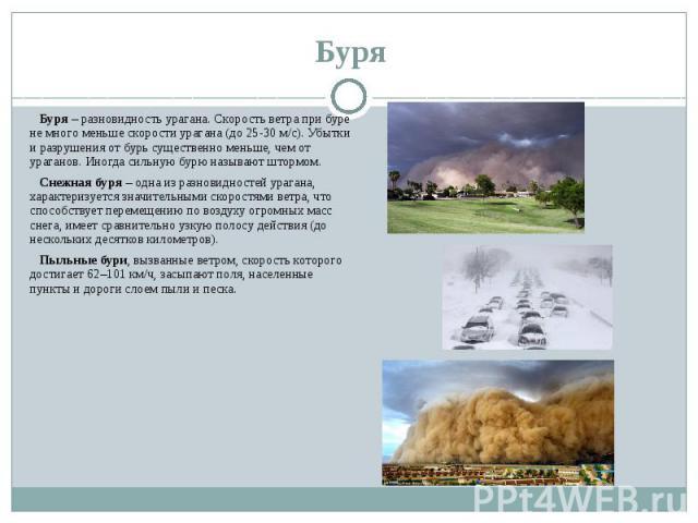 Буря Буря – разновидность урагана. Скорость ветра при буре не много меньше скорости урагана (до 25-30 м/с). Убытки и разрушения от бурь существенно меньше, чем от ураганов. Иногда сильную бурю называют штормом. Снежная буря – одна из разновидностей …