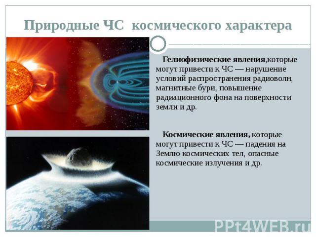Природные ЧС космического характера Гелиофизические явления,которые могут привести к ЧС — нарушение условий распространения радиоволн, магнитные бури, повышение радиационного фона на поверхности земли и др. Космические явления, которые могут привест…