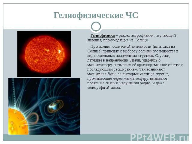 Гелиофизические ЧС Гелиофизика – раздел астрофизики, изучающий явления, происходящие на Солнце. Проявления солнечной активности (вспышки на Солнце) приводят к выбросу солнечного вещества в виде отдельных плазменных сгустков. Сгустки, летящие в напра…