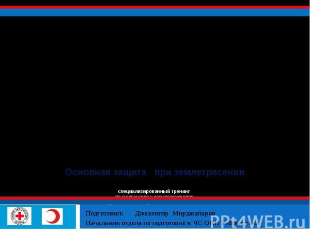 Основная защита при землетрясении специализированный тренинг по подготовке к землетрясениям ПРЕПОДАВАТЕЛЕЙ ОБЩЕОБРАЗОВАТЕЛЬНЫХ ШКОЛ Подготовил: Джахонгир Мирджапаров Начальник отдела по подготовке к ЧС ОКП Узбекистана