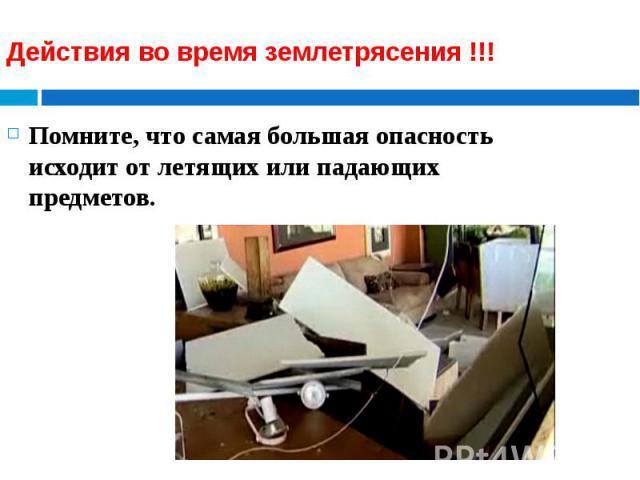 Действия во время землетрясения !!! Помните, что самая большая опасность исходит от летящих или падающих предметов.