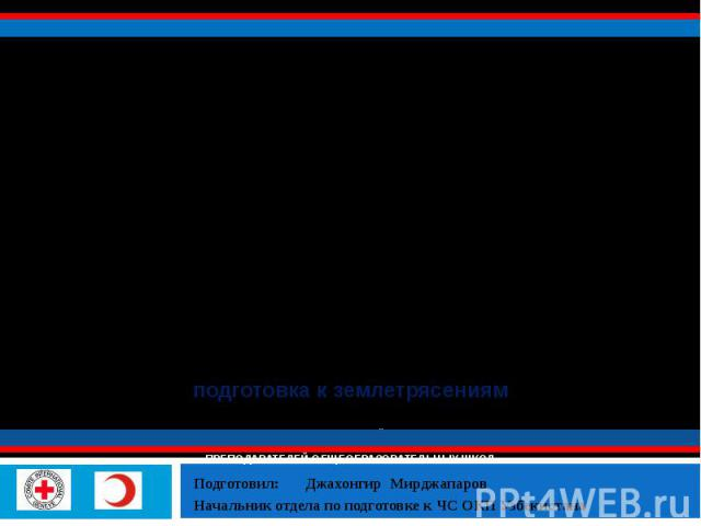 подготовка к землетрясениям специализированный тренинг по подготовке к землетрясениям ПРЕПОДАВАТЕЛЕЙ ОБЩЕОБРАЗОВАТЕЛЬНЫХ ШКОЛ Подготовил: Джахонгир Мирджапаров Начальник отдела по подготовке к ЧС ОКП Узбекистана