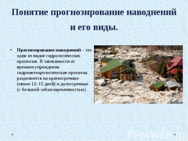 Понятие прогнозирование наводнений и его виды. Прогнозирование наводнений – это один из видов гидрологических прогнозов. В зависимости от времени упреждения гидрометеорологические прогнозы разделяются на краткосрочные (менее 12–15 дней) и долгосрочн…