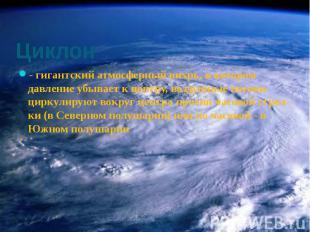 Циклон - гигантский атмосферный вихрь, в котором давление убывает к центру, возд