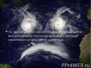 На территории Российской Федерации сохраняются высокий уровень угрозы чрезвычайн