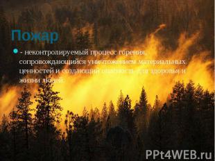 Пожар - неконтролируемый процесс горения, сопровождающийся уничтожением материал