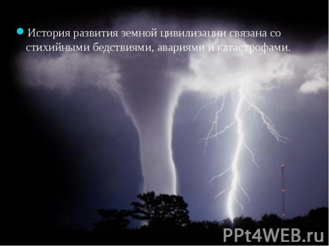 История развития земной цивилизации связана со стихийными бедствиями, авариями и катастрофами.