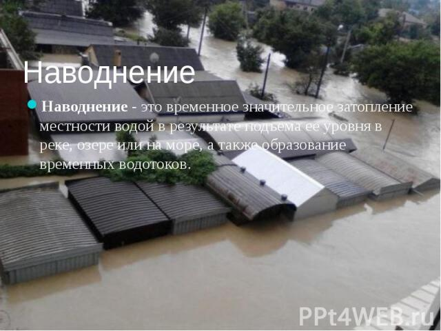 Наводнение Наводнение - это временное значительное затопление местности водой в результате подъема ее уровня в реке, озере или на море, а также образование временных водотоков.