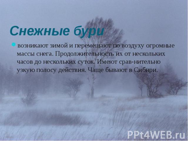 Снежные бури возникают зимой и перемещают по воздуху огромные массы снега. Продолжительность их от нескольких часов до нескольких суток. Имеют сравнительно узкую полосу действия. Чаще бывают в Сибири.