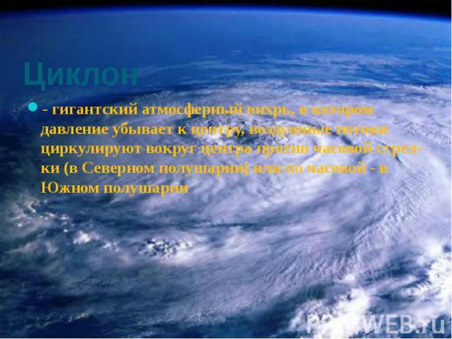 Циклон - гигантский атмосферный вихрь, в котором давление убывает к центру, воздушные потоки циркулируют вокруг центра против часовой стрелки (в Северном полушарии) или по часовой - в Южном полушарии