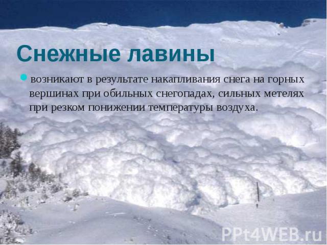 Снежные лавины возникают в результате накапливания снега на горных вершинах при обильных снегопадах, сильных метелях при резком понижении температуры воздуха.
