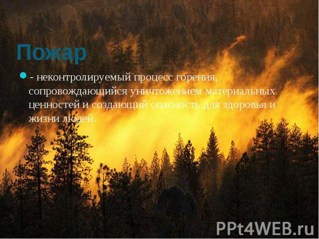 Пожар - неконтролируемый процесс горения, сопровождающийся уничтожением материальных ценностей и создающий опасность для здоровья и жизни людей.