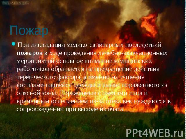 Пожар При ликвидации медико-санитарных последствий пожаров в ходе проведения лечебно-эвакуационных мероприятий основное внимание медицинских работников обращается на прекращение действия термического фактора, а именно на тушение воспламенившейся оде…
