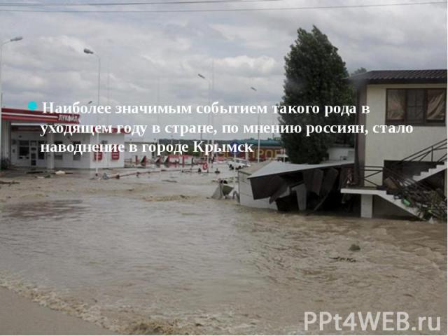 Наиболее значимым событием такого рода в уходящем году в стране, по мнению россиян, стало наводнение в городе Крымск