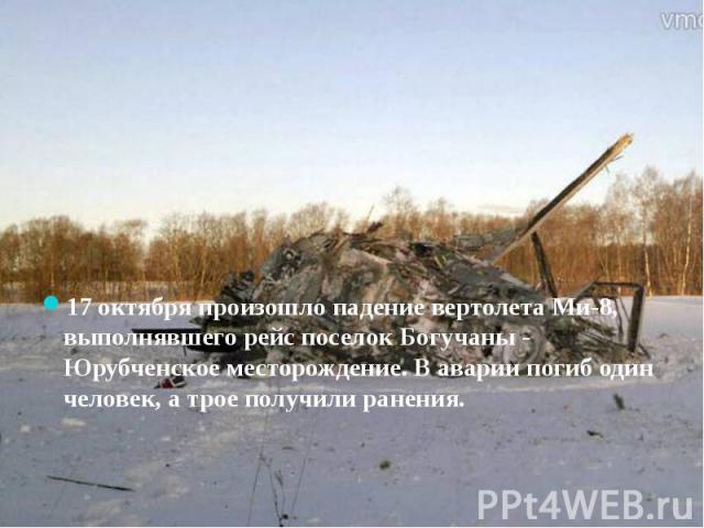 17 октября произошло падение вертолета Ми-8, выполнявшего рейс поселок Богучаны - Юрубченское месторождение. В аварии погиб один человек, а трое получили ранения.