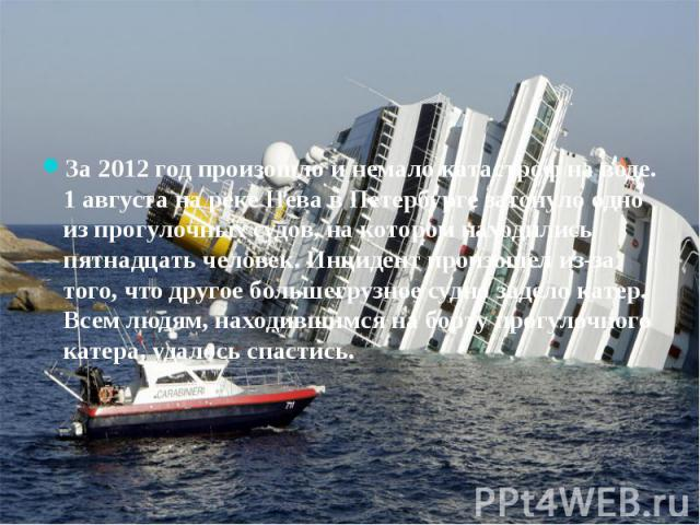 За 2012 год произошло и немало катастроф на воде. 1 августа на реке Нева в Петербурге затонуло одно из прогулочных судов, на котором находились пятнадцать человек. Инцидент произошел из-за того, что другое большегрузное судно задело катер. Всем людя…