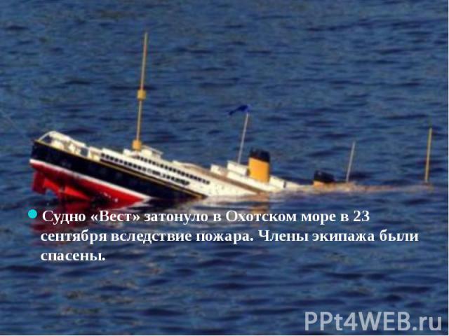Судно «Вест» затонуло в Охотском море в 23 сентября вследствие пожара. Члены экипажа были спасены.
