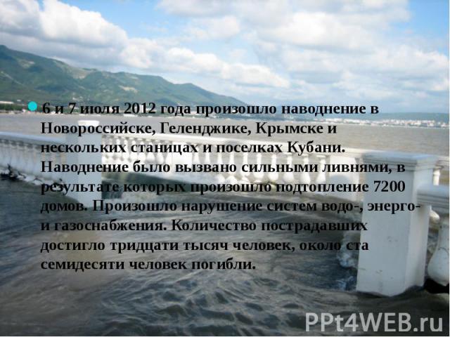 6 и 7 июля 2012 года произошло наводнение в Новороссийске, Геленджике, Крымске и нескольких станицах и поселках Кубани. Наводнение было вызвано сильными ливнями, в результате которых произошло подтопление 7200 домов. Произошло нарушение систем водо-…