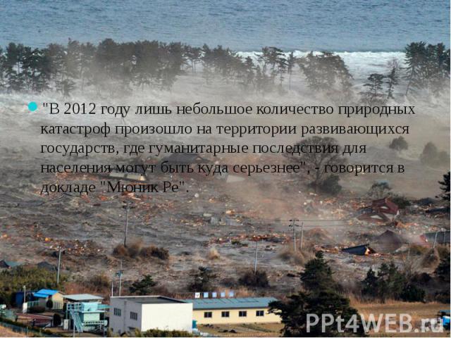 """""""В 2012 году лишь небольшое количество природных катастроф произошло на территории развивающихся государств, где гуманитарные последствия для населения могут быть куда серьезнее"""", - говорится в докладе """"Мюник Ре""""."""