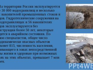 На территории России эксплуатируется более 30 000 водохранилищ и несколько сотен