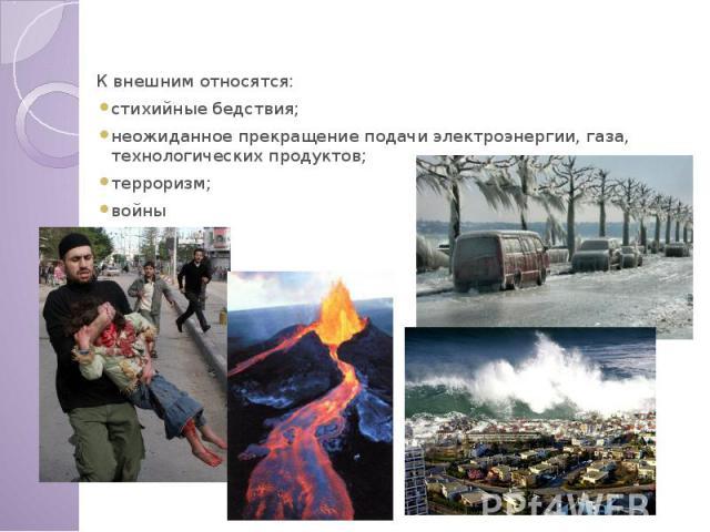 Внешние причины К внешним относятся: стихийные бедствия; неожиданное прекращение подачи электроэнергии, газа, технологических продуктов; терроризм; войны