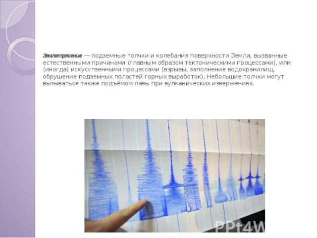 Рассмотрим одну из внешних причин ЧС Землетрясение — подземные толчки и колебания поверхности Земли, вызванные естественными причинами (главным образом тектоническими процессами), или (иногда) искусственными процессами (взрывы, заполнение водохранил…