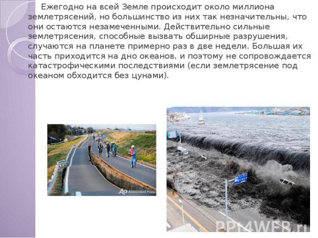 Ежегодно на всей Земле происходит около миллиона землетрясений, но большинство из них так незначительны, что они остаются незамеченными. Действительно сильные землетрясения, способные вызвать обширные разрушения, случаются на планете примерно раз в …