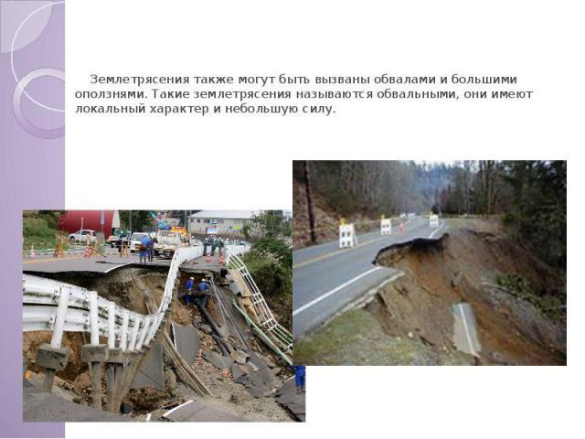 Обвальные землетрясения Землетрясения также могут быть вызваны обвалами и большими оползнями. Такие землетрясения называются обвальными, они имеют локальный характер и небольшую силу.