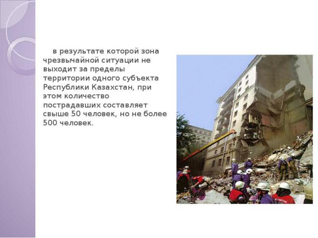 Регионального характера в результате которой зона чрезвычайной ситуации не выходит за пределы территории одного субъекта Республики Казахстан, при этом количество пострадавших составляет свыше 50 человек, но не более 500 человек.