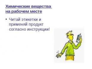 Химические вещества на рабочем месте Читай этикетки и применяй продукт согласно