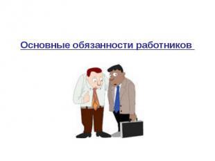 Основные обязанности работников Основные обязанности работников