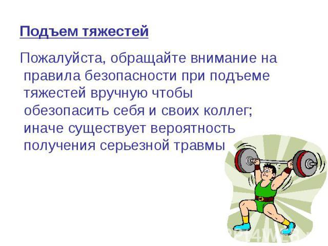 Подъем тяжестей Пожалуйста, обращайте внимание на правила безопасности при подъеме тяжестей вручную чтобы обезопасить себя и своих коллег; иначе существует вероятность получения серьезной травмы