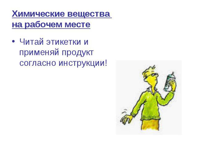 Химические вещества на рабочем месте Читай этикетки и применяй продукт согласно инструкции!