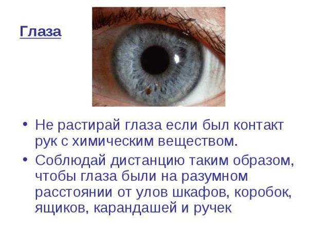 Глаза Не растирай глаза если был контакт рук с химическим веществом. Соблюдай дистанцию таким образом, чтобы глаза были на разумном расстоянии от улов шкафов, коробок, ящиков, карандашей и ручек