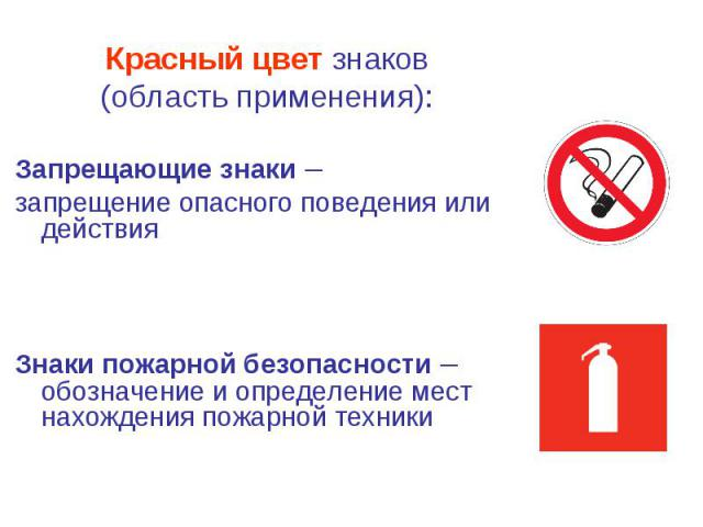 Красный цвет знаков Красный цвет знаков (область применения): Запрещающие знаки – запрещение опасного поведения или действия Знаки пожарной безопасности – обозначение и определение мест нахождения пожарной техники