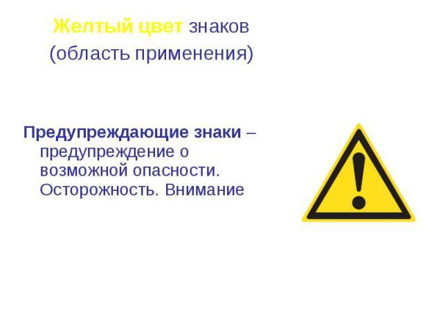 Желтый цвет знаков Желтый цвет знаков (область применения) Предупреждающие знаки – предупреждение о возможной опасности. Осторожность. Внимание