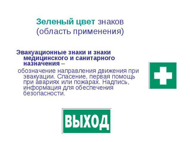 Зеленый цвет знаков Зеленый цвет знаков (область применения) Эвакуационные знаки и знаки медицинского и санитарного назначения – обозначение направления движения при эвакуации. Спасение, первая помощь при авариях или пожарах. Надпись, информация для…