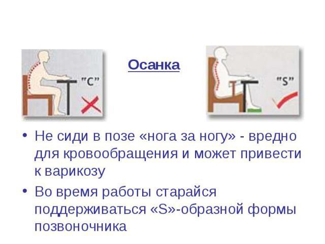 Осанка Не сиди в позе «нога за ногу» - вредно для кровообращения и может привести к варикозу Во время работы старайся поддерживаться «S»-образной формы позвоночника