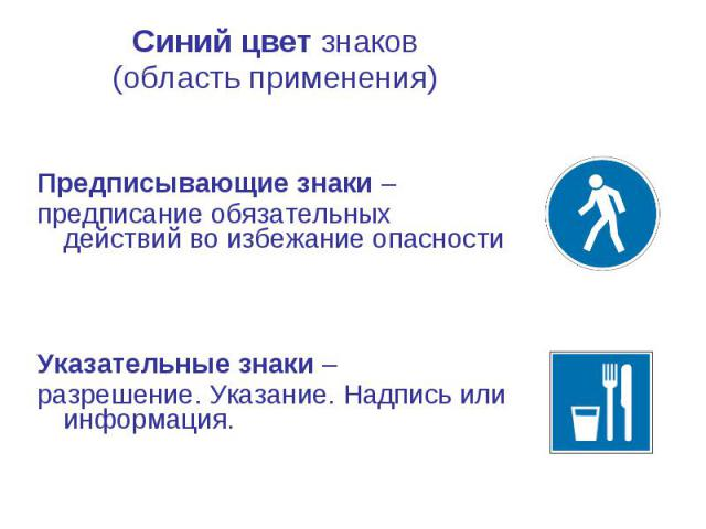 Синий цвет знаков Синий цвет знаков (область применения) Предписывающие знаки – предписание обязательных действий во избежание опасности Указательные знаки – разрешение. Указание. Надпись или информация.