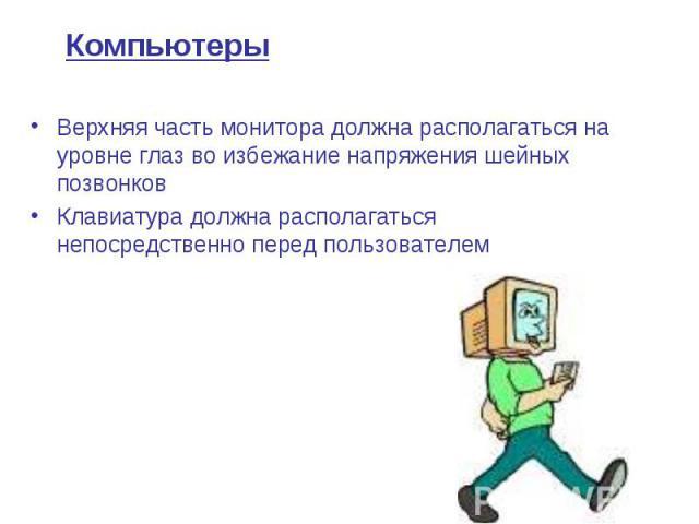 Компьютеры Верхняя часть монитора должна располагаться на уровне глаз во избежание напряжения шейных позвонков Клавиатура должна располагаться непосредственно перед пользователем