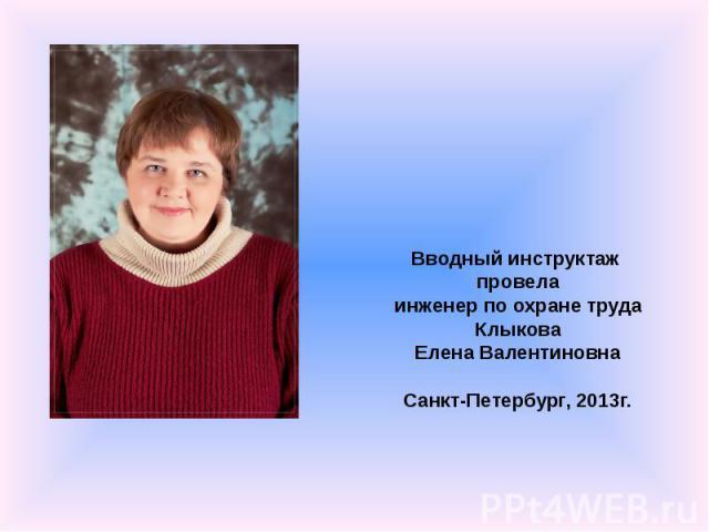 Вводный инструктаж провела инженер по охране труда Клыкова Елена Валентиновна Санкт-Петербург, 2013г.