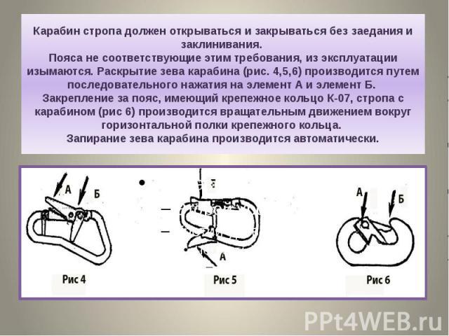 Карабин стропа должен открываться и закрываться без заедания и заклинивания. Пояса не соответствующие этим требования, из эксплуатации изымаются. Раскрытие зева карабина (рис. 4,5,6) производится путем последовательного нажатия на элемент А и элемен…