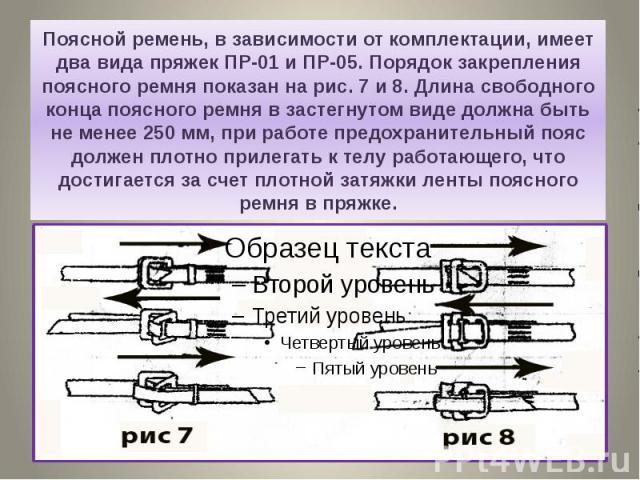 Поясной ремень, в зависимости от комплектации, имеет два вида пряжек ПР-01 и ПР-05. Порядок закрепления поясного ремня показан на рис. 7 и 8. Длина свободного конца поясного ремня в застегнутом виде должна быть не менее 250 мм, при работе предохрани…