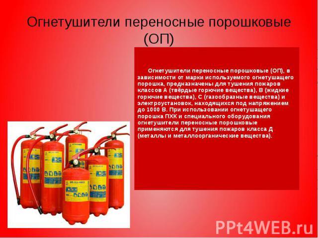Огнетушители переносные порошковые (ОП) Огнетушители переносные порошковые (ОП), в зависимости от марки используемого огнетушащего порошка, предназначены для тушения пожаров классов А (твёрдые горючие вещества), В (жидкие горючие вещества), С (газоо…
