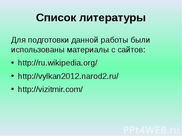 Список литературы Для подготовки данной работы были использованы материалы с сайтов: http://ru.wikipedia.org/ http://vylkan2012.narod2.ru/ http://vizitmir.com/