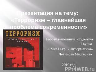 Презентация на тему: «Терроризм – главнейшая проблема современности» Работу выпо