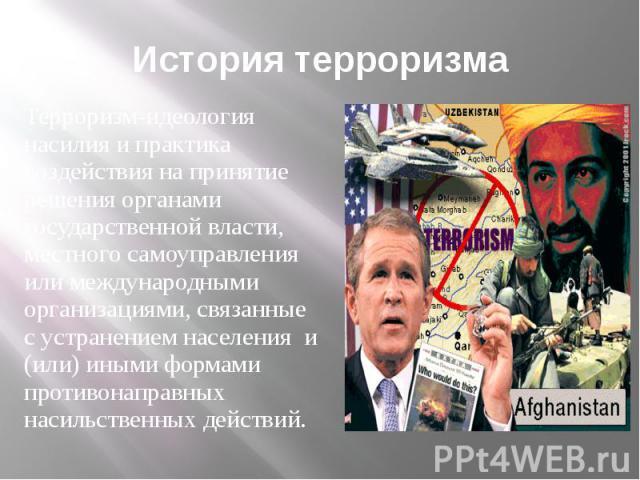 История терроризма Терроризм-идеология насилия и практика воздействия на принятие решения органами государственной власти, местного самоуправления или международными организациями, связанные с устранением населения и (или) иными формами противонапра…