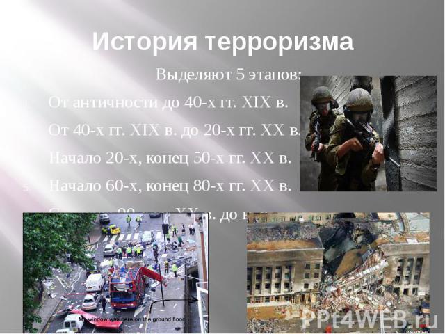 История терроризма Выделяют 5 этапов: От античности до 40-х гг. XIX в. От 40-х гг. XIX в. до 20-х гг. XX в. Начало 20-х, конец 50-х гг. XX в. Начало 60-х, конец 80-х гг. XX в. С начала 90-х гг. XX в. до н. в.