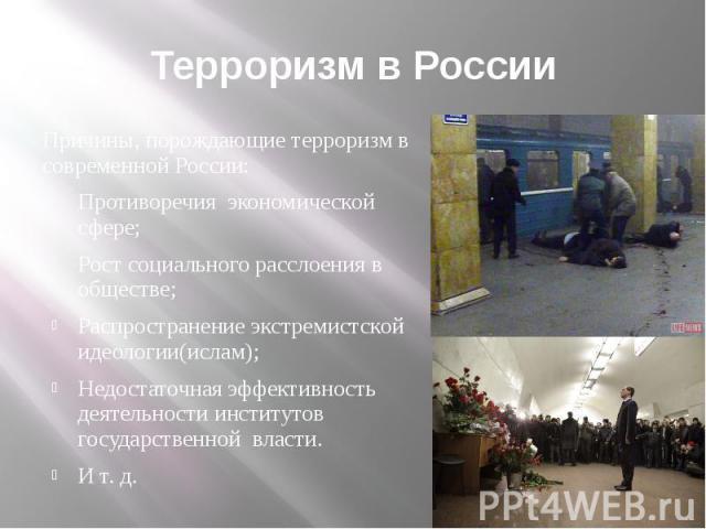 Терроризм в России Причины, порождающие терроризм в современной России: Противоречия экономической сфере; Рост социального расслоения в обществе; Распространение экстремистской идеологии(ислам); Недостаточная эффективность деятельности институтов го…