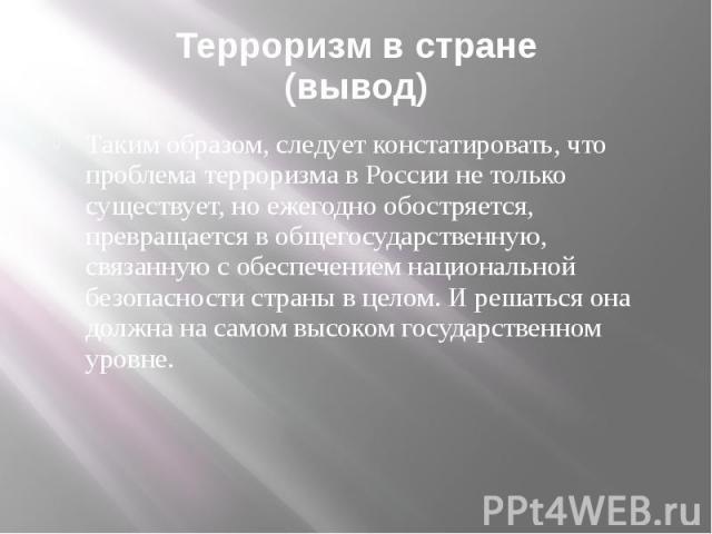 Терроризм в стране (вывод) Таким образом, следует констатировать, что проблема терроризма в России не только существует, но ежегодно обостряется, превращается в общегосударственную, связанную с обеспечением национальной безопасности страны в целом. …